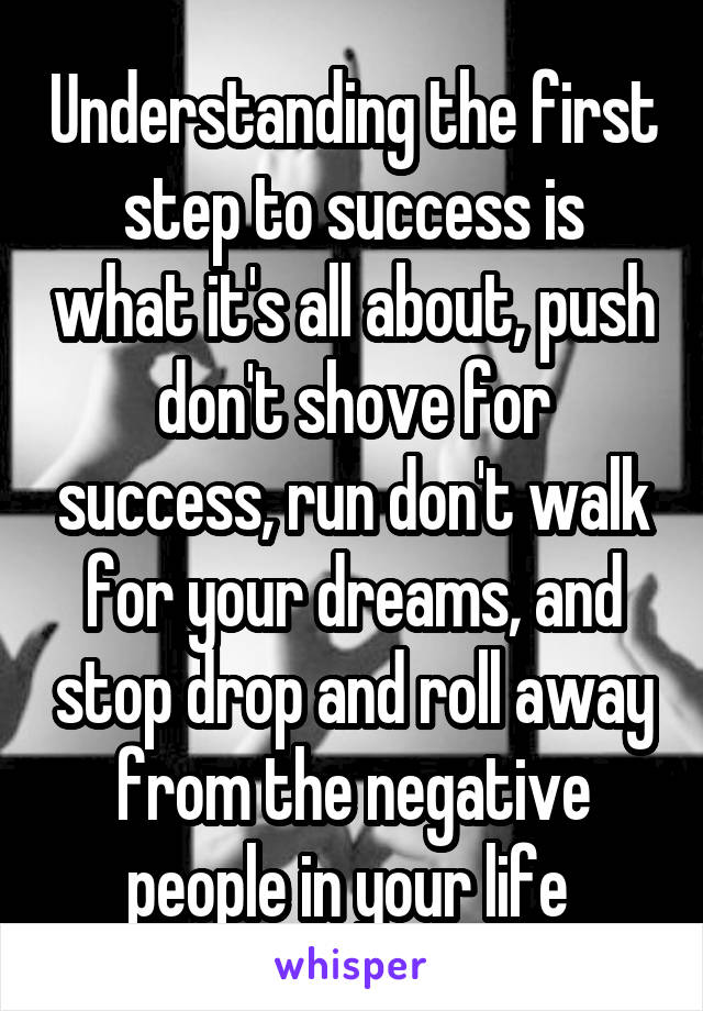 Understanding the first step to success is what it's all about, push don't shove for success, run don't walk for your dreams, and stop drop and roll away from the negative people in your life