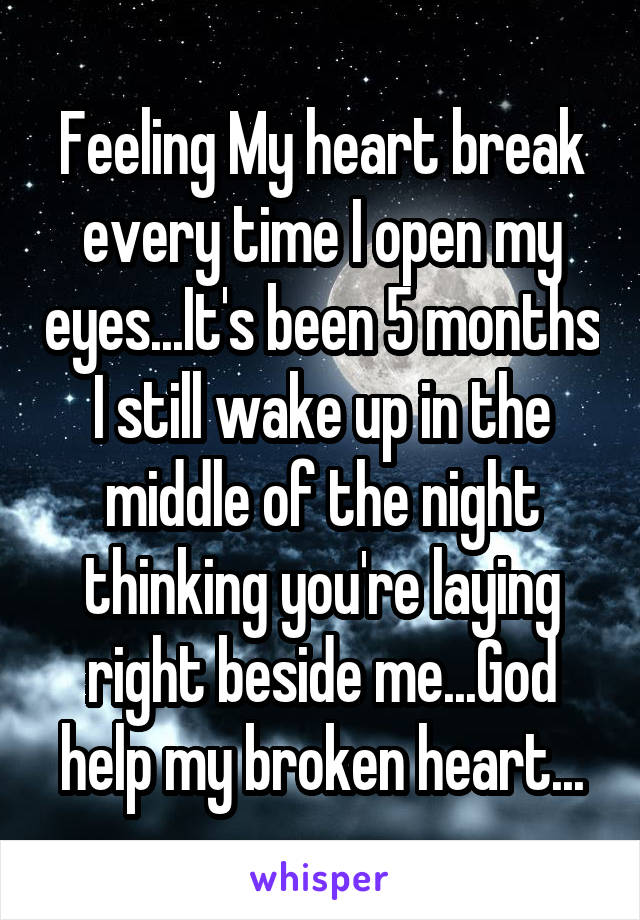 Feeling My heart break every time I open my eyes...It's been 5 months I still wake up in the middle of the night thinking you're laying right beside me...God help my broken heart...