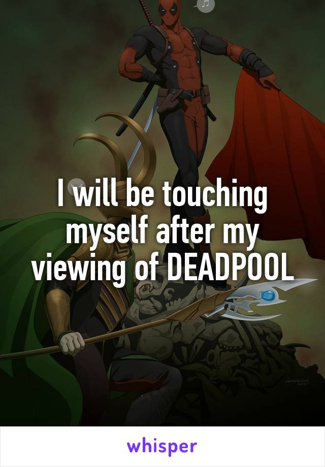 I will be touching myself after my viewing of DEADPOOL