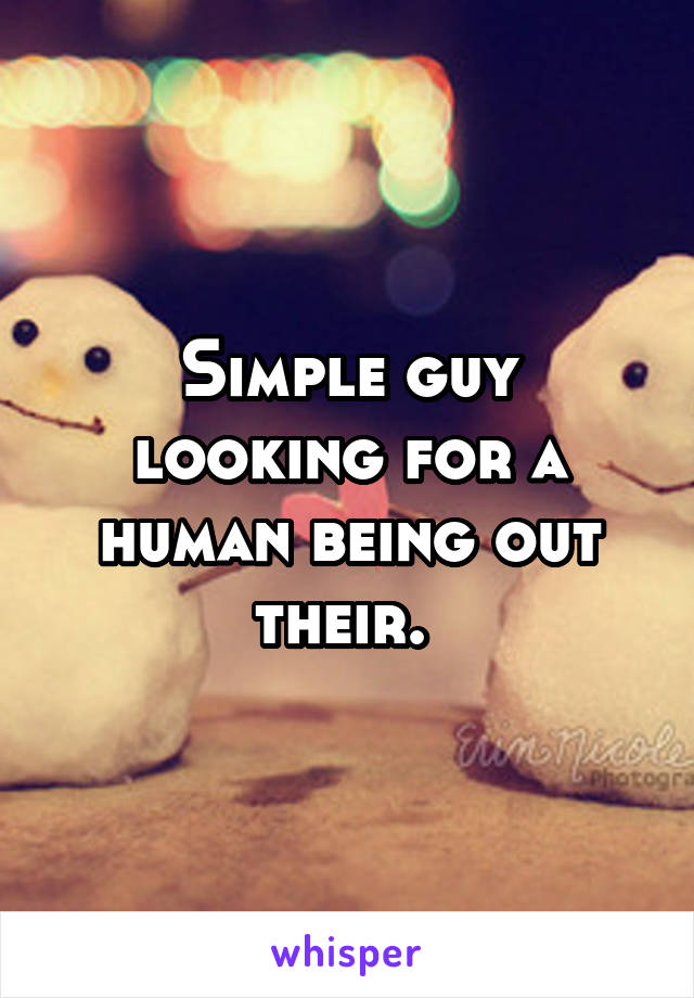 Simple guy looking for a human being out their.