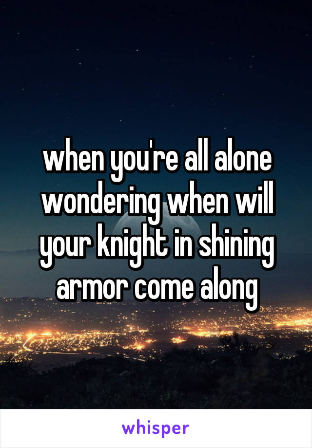 when you're all alone wondering when will your knight in shining armor come along