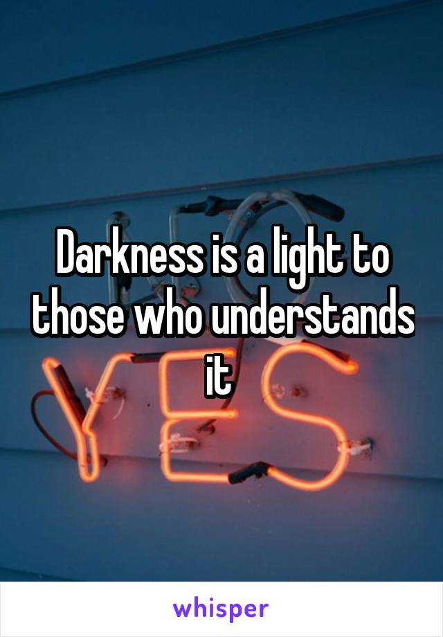 Darkness is a light to those who understands it