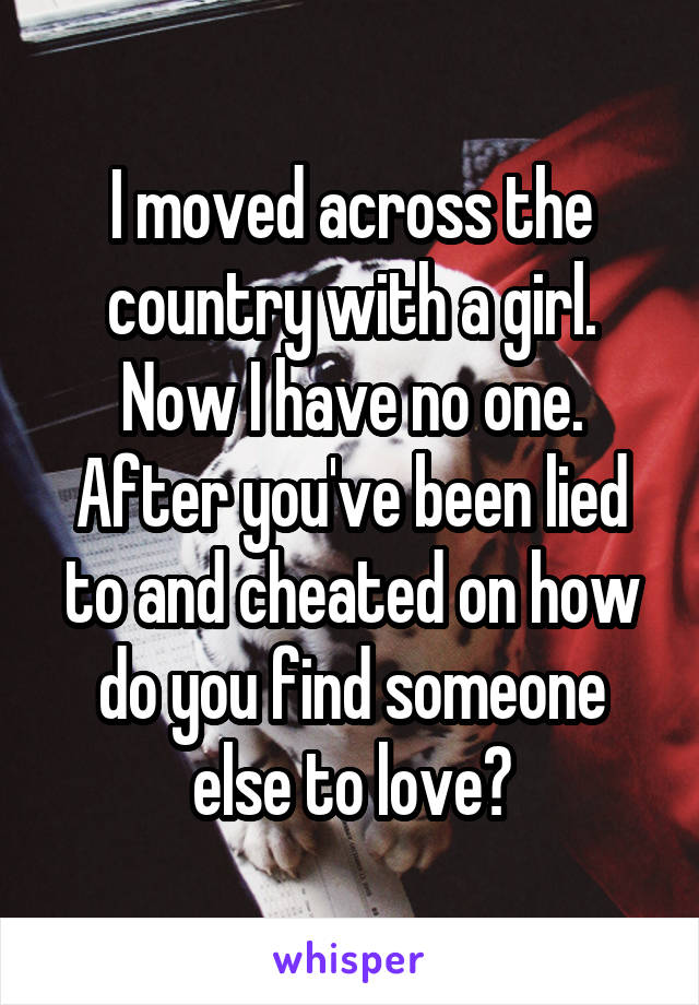 I moved across the country with a girl. Now I have no one. After you've been lied to and cheated on how do you find someone else to love?