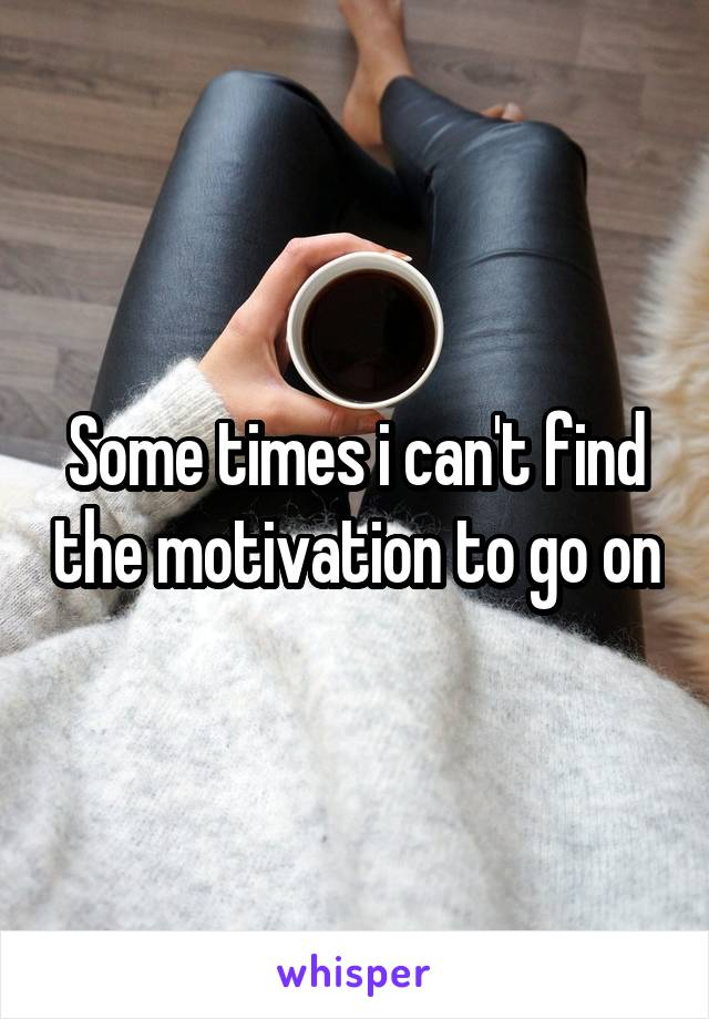 Some times i can't find the motivation to go on
