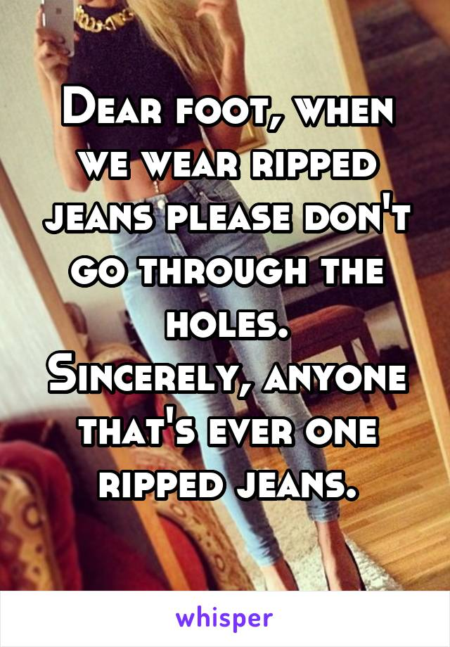 Dear foot, when we wear ripped jeans please don't go through the holes. Sincerely, anyone that's ever one ripped jeans.