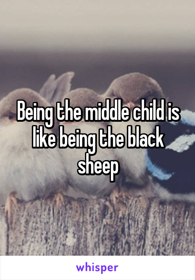 Being the middle child is like being the black sheep
