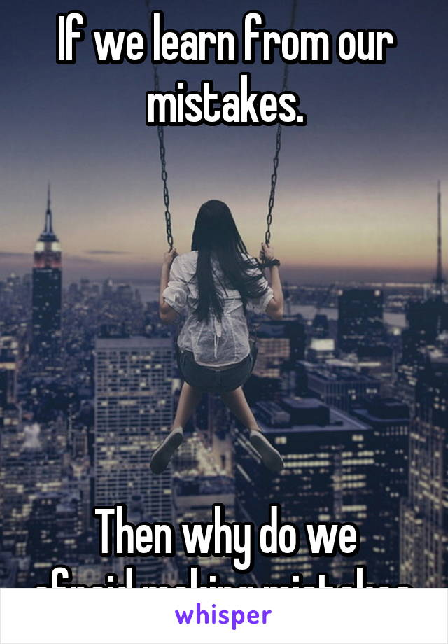 If we learn from our mistakes.       Then why do we afraid making mistakes.