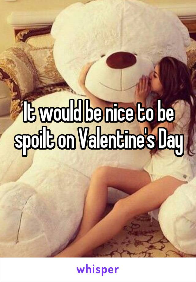 It would be nice to be spoilt on Valentine's Day