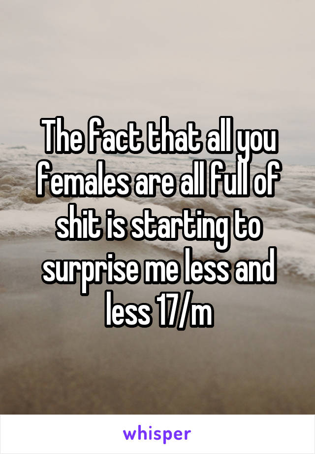 The fact that all you females are all full of shit is starting to surprise me less and less 17/m