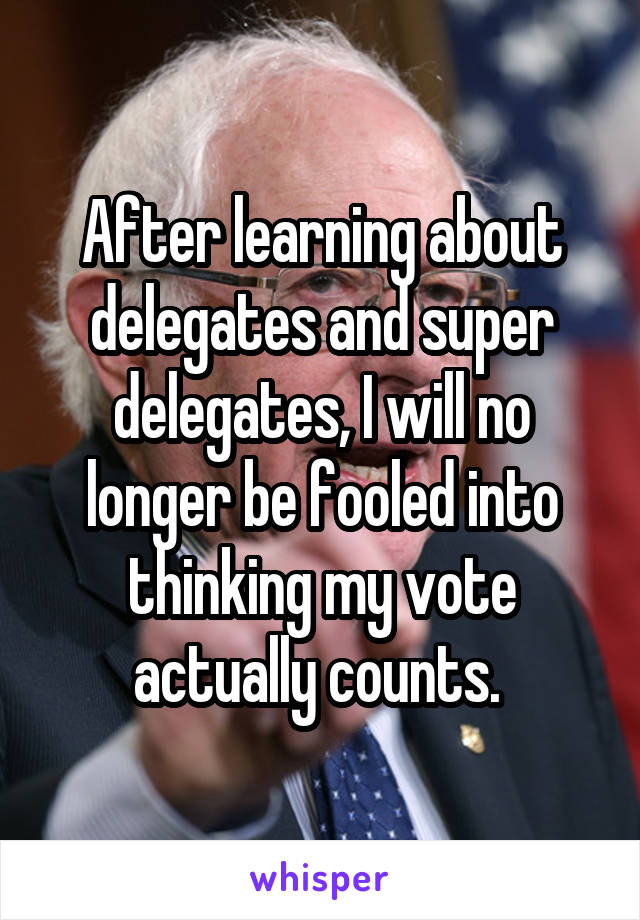 After learning about delegates and super delegates, I will no longer be fooled into thinking my vote actually counts.