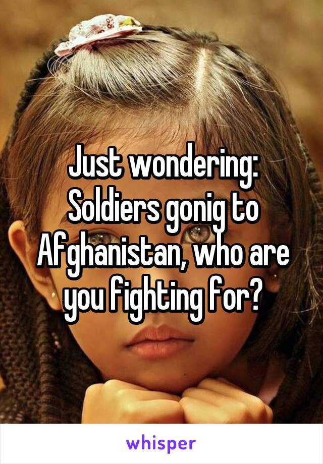 Just wondering: Soldiers gonig to Afghanistan, who are you fighting for?