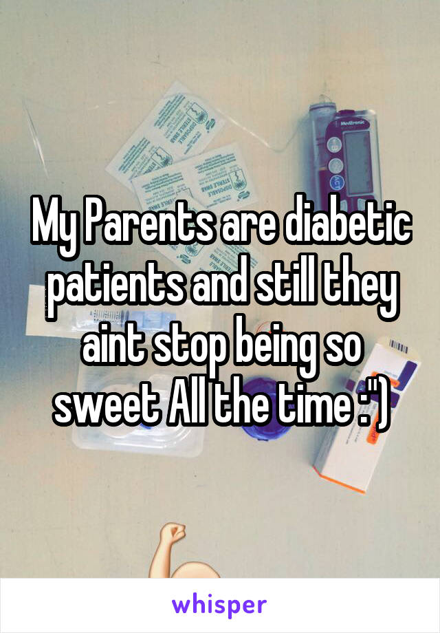 "My Parents are diabetic patients and still they aint stop being so sweet All the time :"")"