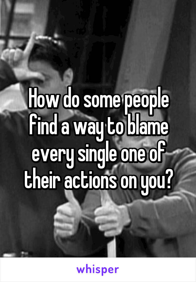 How do some people find a way to blame every single one of their actions on you?