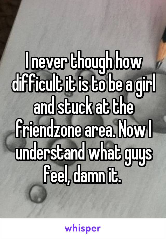 I never though how difficult it is to be a girl and stuck at the friendzone area. Now I understand what guys feel, damn it.