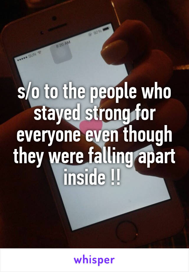 s/o to the people who stayed strong for everyone even though they were falling apart inside !!