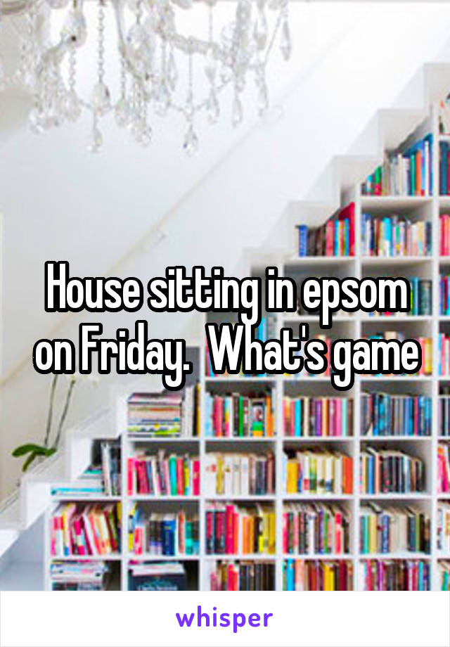 House sitting in epsom on Friday.  What's game