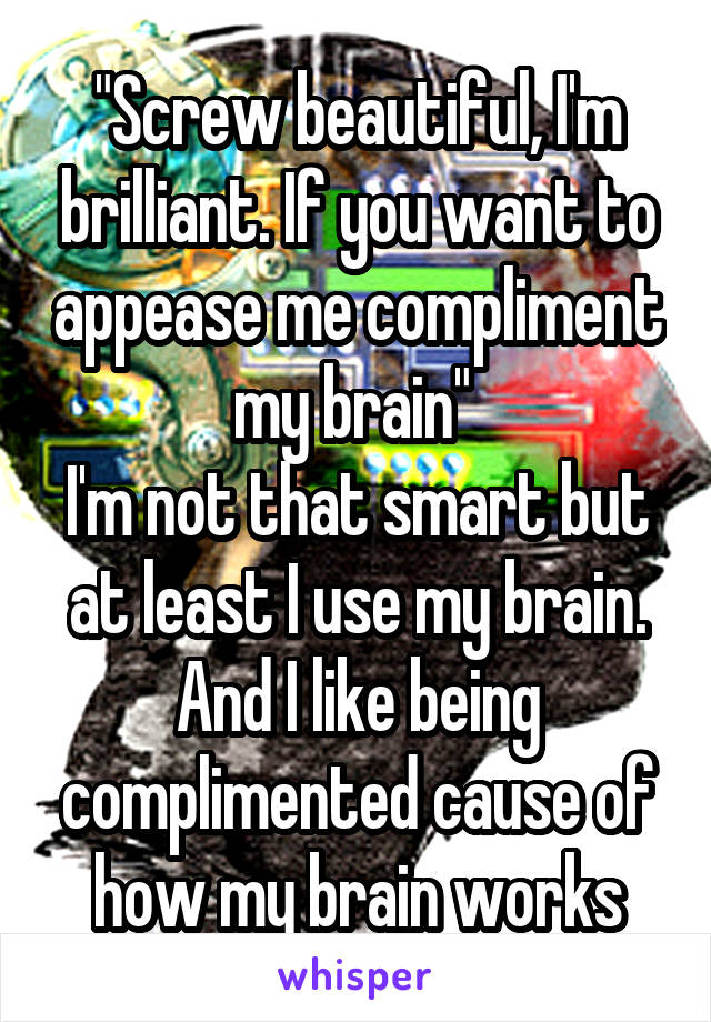 """""""Screw beautiful, I'm brilliant. If you want to appease me compliment my brain""""  I'm not that smart but at least I use my brain. And I like being complimented cause of how my brain works"""