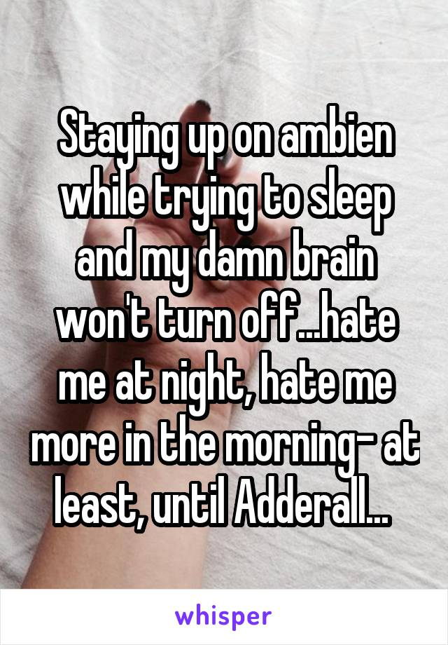 Staying up on ambien while trying to sleep and my damn brain won't turn off...hate me at night, hate me more in the morning- at least, until Adderall...