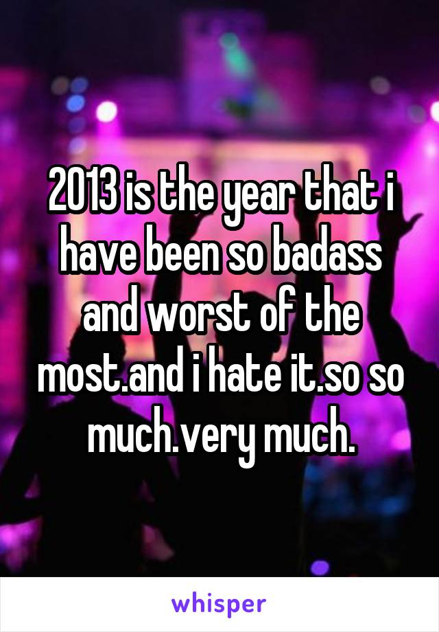 2013 is the year that i have been so badass and worst of the most.and i hate it.so so much.very much.