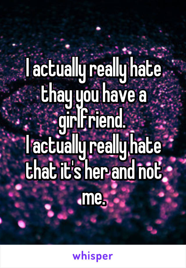 I actually really hate thay you have a girlfriend.  I actually really hate that it's her and not me.