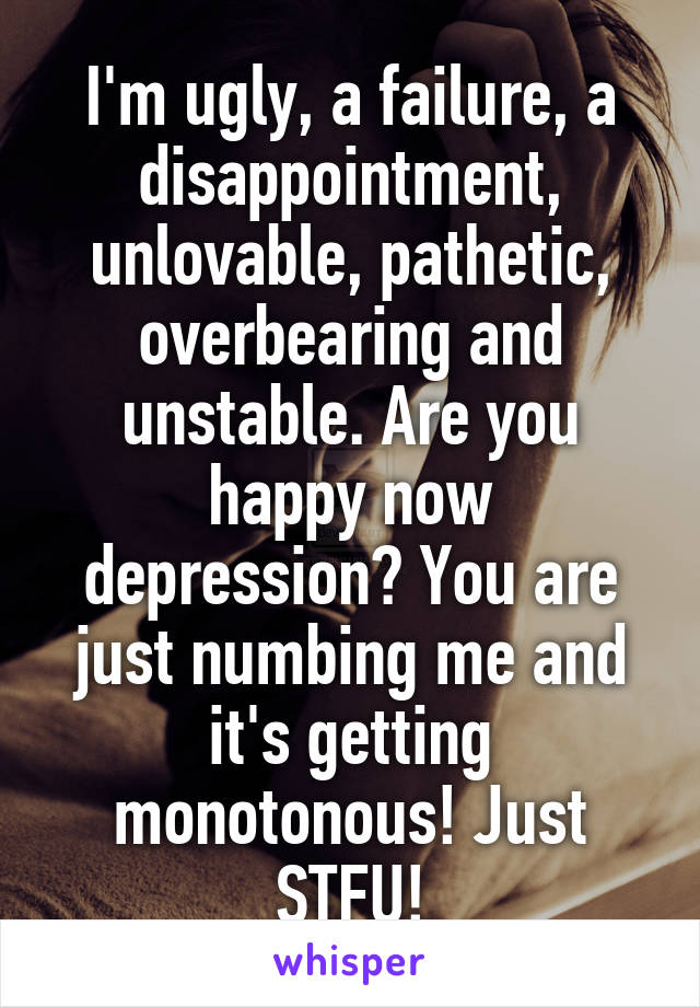 I'm ugly, a failure, a disappointment, unlovable, pathetic, overbearing and unstable. Are you happy now depression? You are just numbing me and it's getting monotonous! Just STFU!