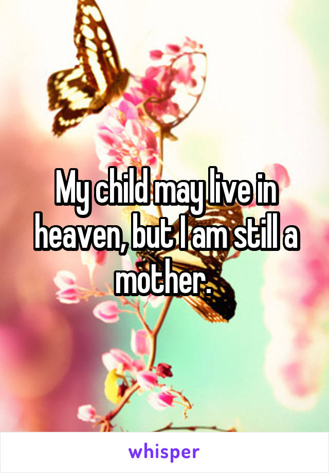 My child may live in heaven, but I am still a mother.