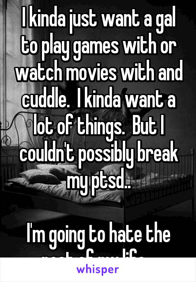I kinda just want a gal to play games with or watch movies with and cuddle.  I kinda want a lot of things.  But I couldn't possibly break my ptsd..  I'm going to hate the rest of my life. .