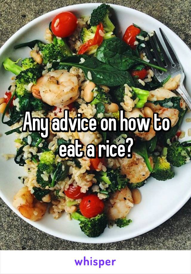Any advice on how to eat a rice?