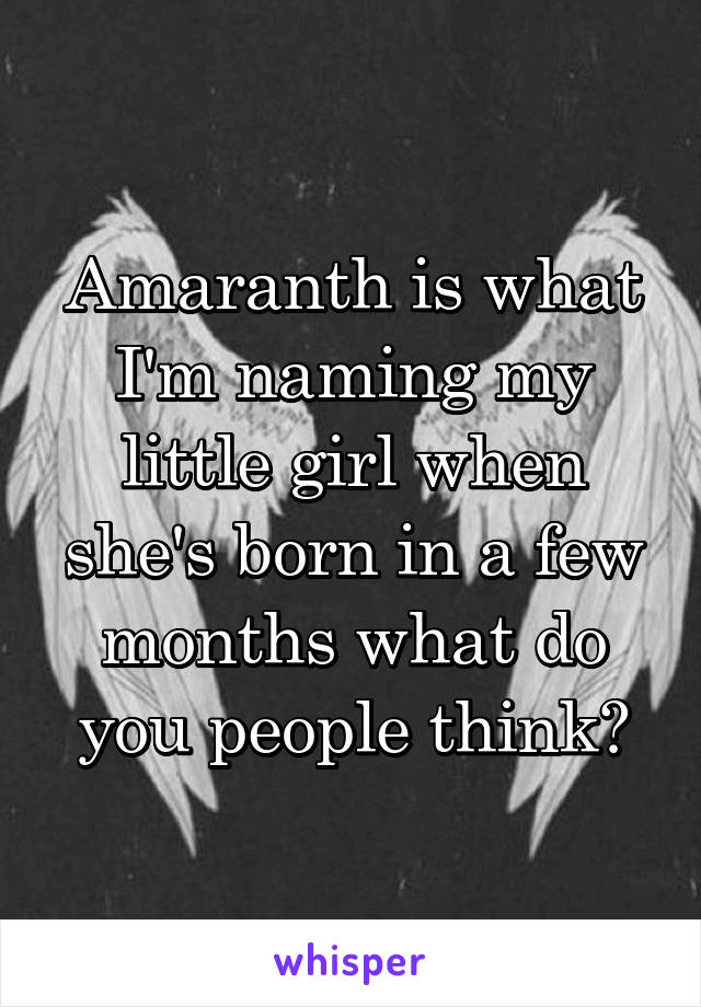 Amaranth is what I'm naming my little girl when she's born in a few months what do you people think?