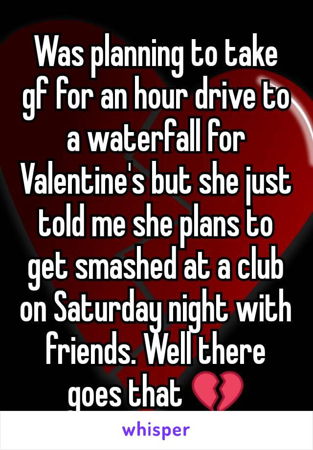 Was planning to take gf for an hour drive to a waterfall for Valentine's but she just told me she plans to get smashed at a club on Saturday night with friends. Well there goes that 💔
