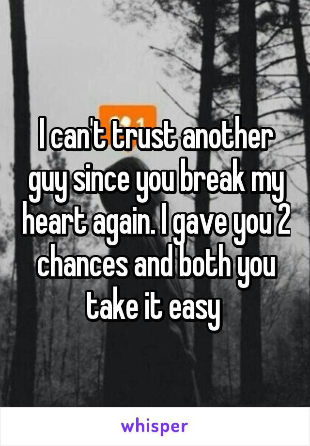 I can't trust another guy since you break my heart again. I gave you 2 chances and both you take it easy