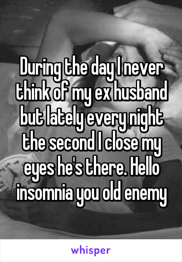 During the day I never think of my ex husband but lately every night the second I close my eyes he's there. Hello insomnia you old enemy