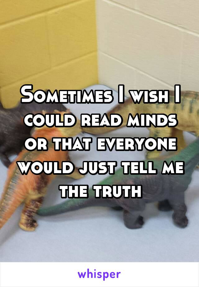 Sometimes I wish I could read minds or that everyone would just tell me the truth