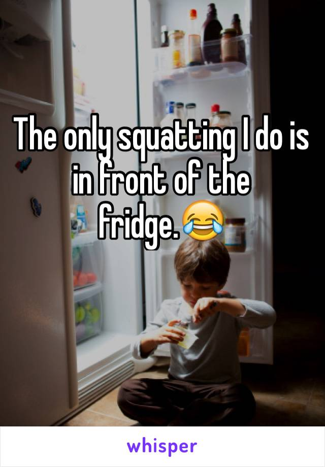 The only squatting I do is in front of the fridge.😂
