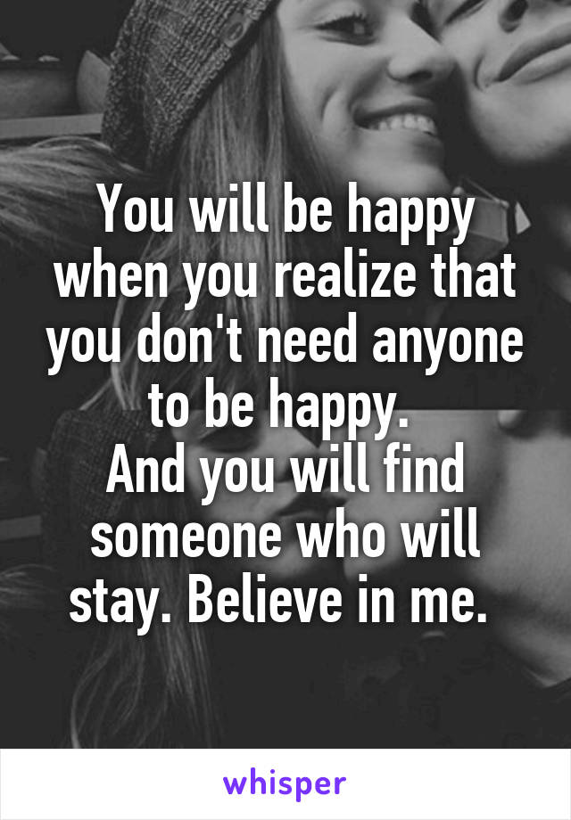 You will be happy when you realize that you don't need anyone to be happy.  And you will find someone who will stay. Believe in me.