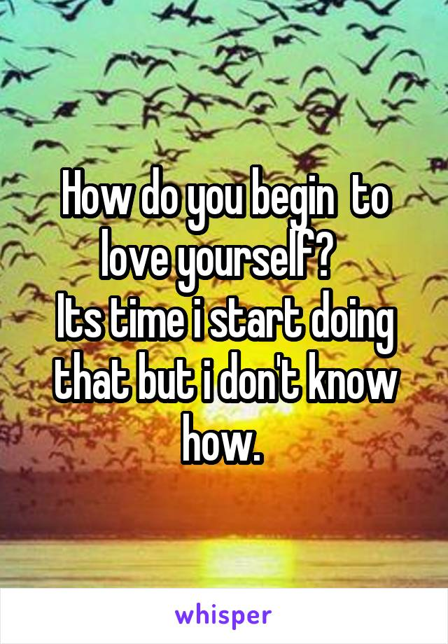 How do you begin  to love yourself?   Its time i start doing that but i don't know how.
