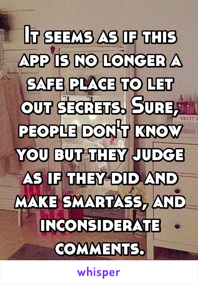 It seems as if this app is no longer a safe place to let out secrets. Sure, people don't know you but they judge as if they did and make smartass, and inconsiderate comments.
