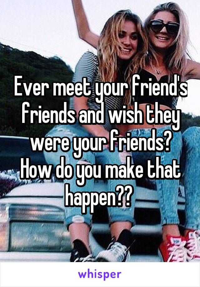 Ever meet your friend's friends and wish they were your friends? How do you make that happen??