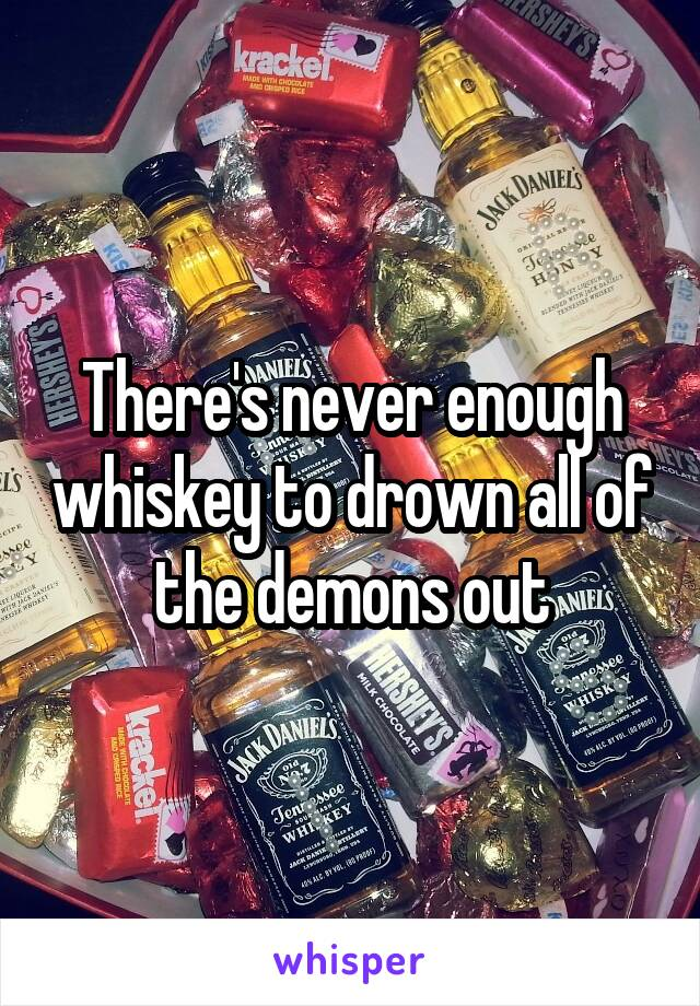 There's never enough whiskey to drown all of the demons out