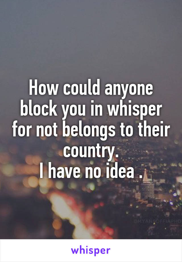 How could anyone block you in whisper for not belongs to their country. I have no idea .