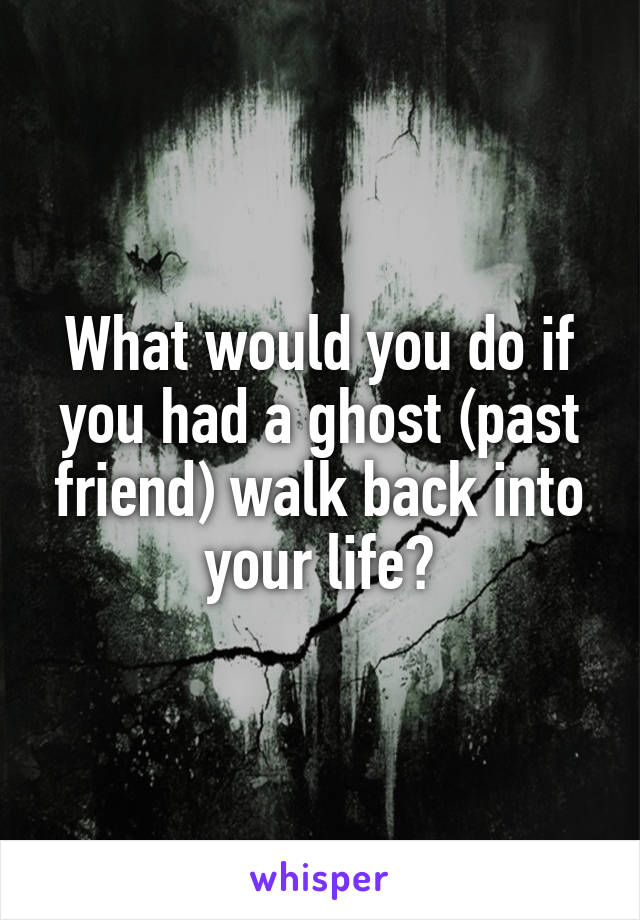 What would you do if you had a ghost (past friend) walk back into your life?