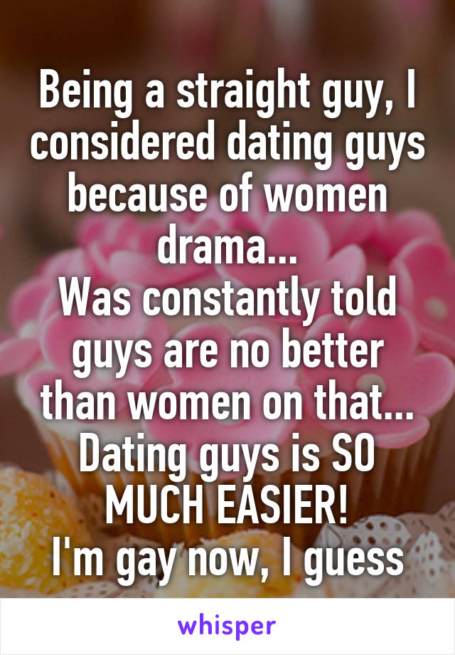Being a straight guy, I considered dating guys because of women drama... Was constantly told guys are no better than women on that... Dating guys is SO MUCH EASIER! I'm gay now, I guess