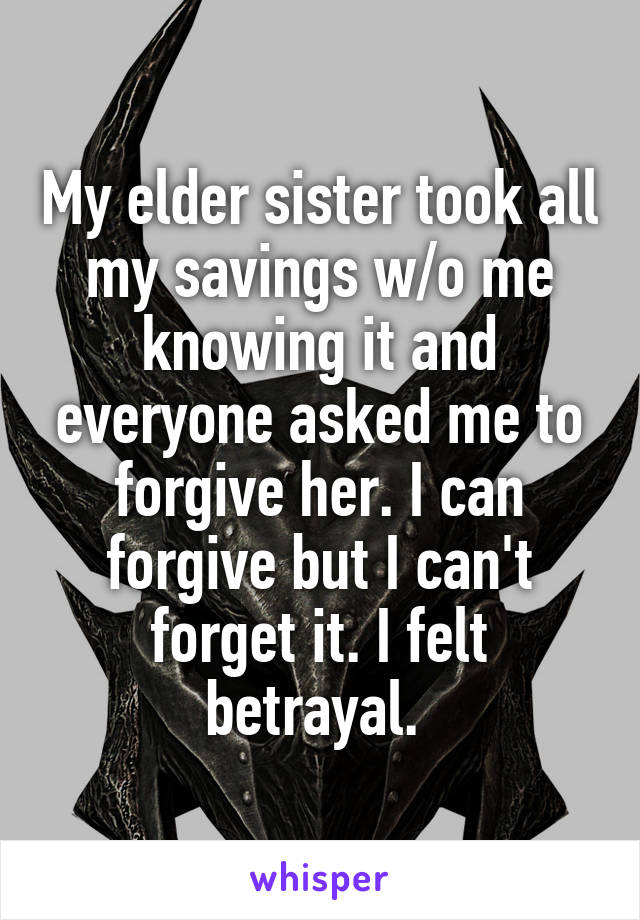 My elder sister took all my savings w/o me knowing it and everyone asked me to forgive her. I can forgive but I can't forget it. I felt betrayal.