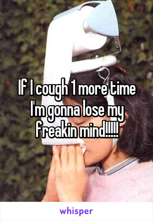 If I cough 1 more time I'm gonna lose my freakin mind!!!!!