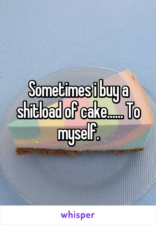 Sometimes i buy a shitload of cake...... To myself.