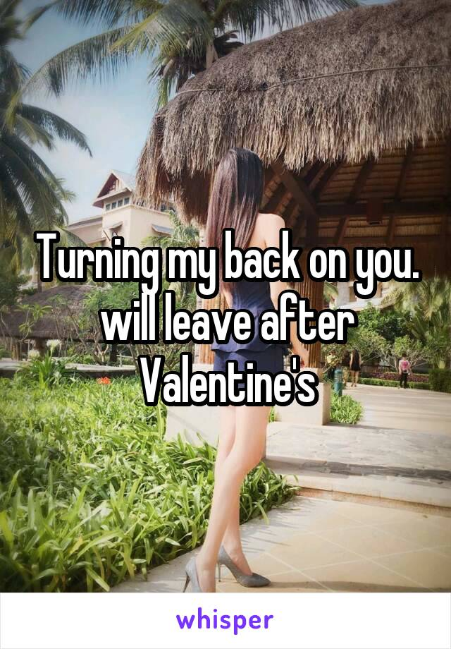 Turning my back on you. will leave after Valentine's