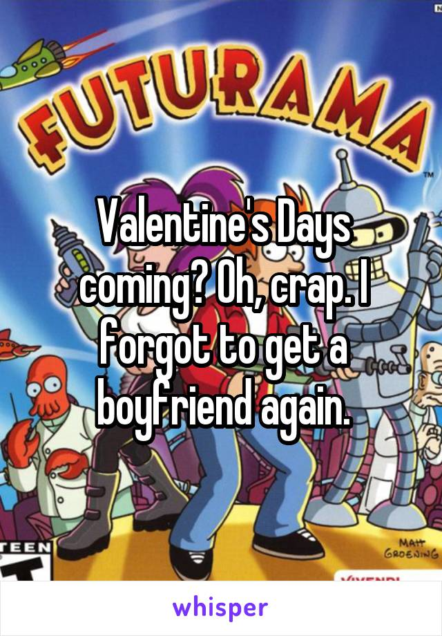 Valentine's Days coming? Oh, crap. I forgot to get a boyfriend again.