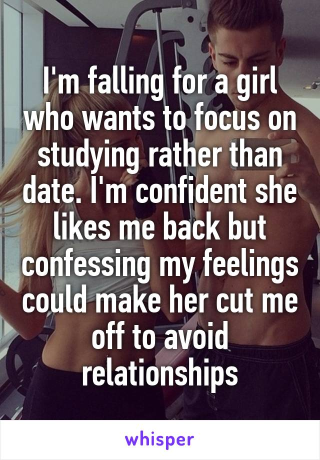 I'm falling for a girl who wants to focus on studying rather than date. I'm confident she likes me back but confessing my feelings could make her cut me off to avoid relationships