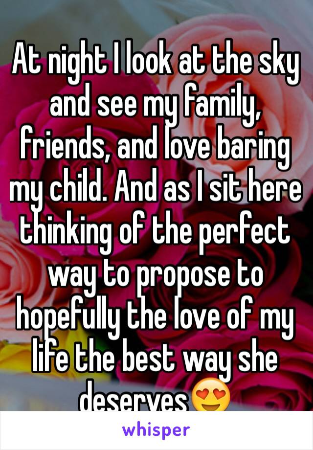 At night I look at the sky and see my family, friends, and love baring my child. And as I sit here thinking of the perfect way to propose to hopefully the love of my life the best way she deserves😍
