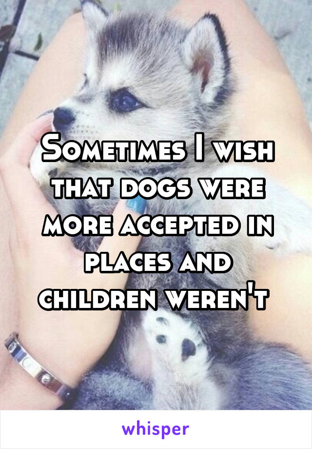 Sometimes I wish that dogs were more accepted in places and children weren't
